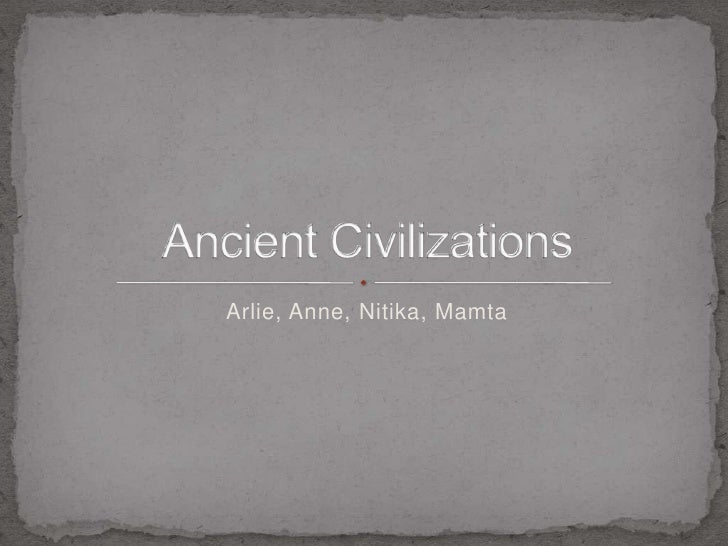 Arlie, Anne, Nitika, Mamta<br />Ancient Civilizations<br />