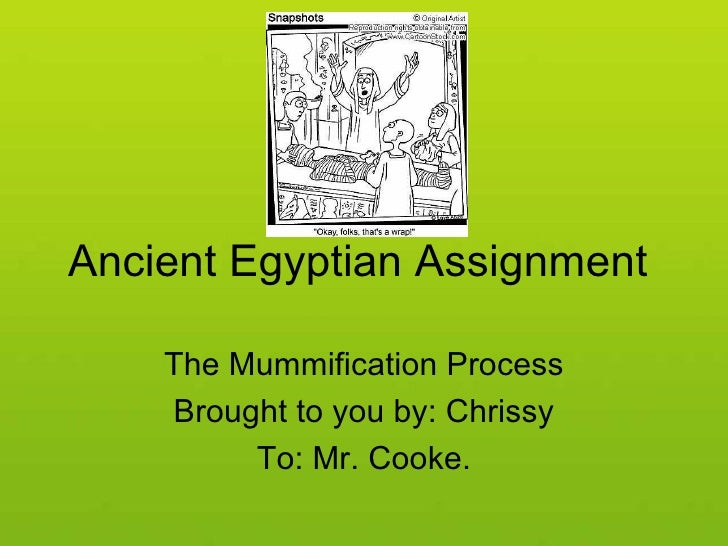 Ancient Egyptian Assignment  The Mummification Process Brought to you by: Chrissy To: Mr. Cooke.