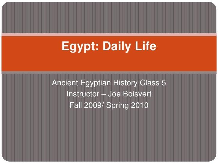 Ancient Egyptian History Class 5<br />Instructor – Joe Boisvert<br />Fall 2009/ Spring 2010<br />Egypt: Daily Life<br />