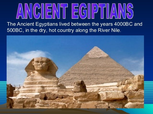 The Ancient Egyptians lived between the years 4000BC and500BC, in the dry, hot country along the River Nile.