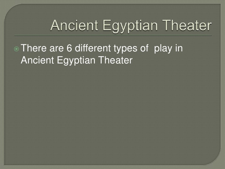 Ancient Egyptian Theater<br />There are 6 different types of  play in Ancient Egyptian Theater<br />