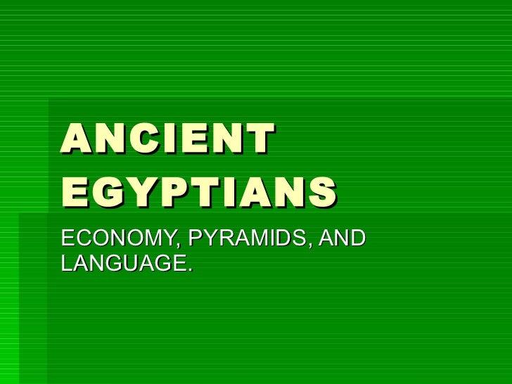 ANCIENT EGYPTIANS  ECONOMY, PYRAMIDS, AND LANGUAGE.