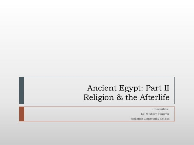 Ancient Egypt: Part IIReligion & the Afterlife                           Humanities I                   Dr. Whitney Vandiv...