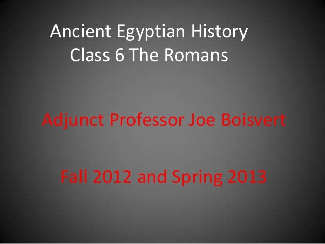 Ancient Egyptian History   Class 6 The RomansAdjunct Professor Joe Boisvert  Fall 2012 and Spring 2013