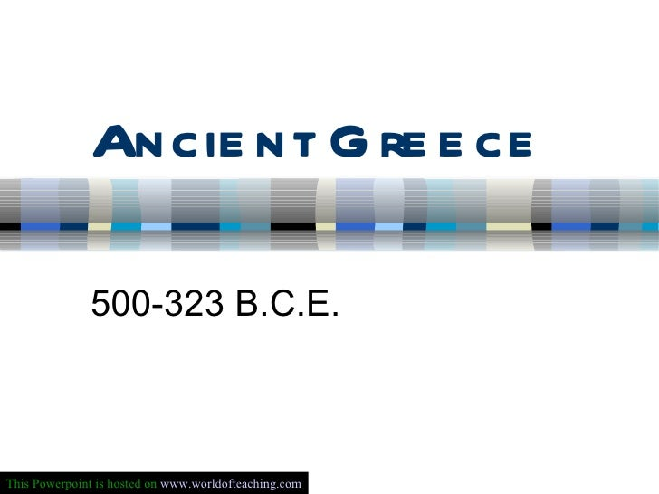 Ancient Greece 500-323 B.C.E. This Powerpoint is hosted on  www.worldofteaching.com