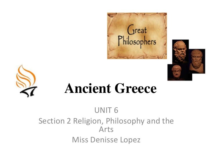 AncientGreece<br />UNIT 6<br />Section 2 Religion, Philosophy and theArts<br />Miss DenisseLopez<br />
