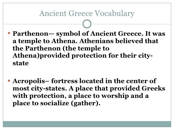 Ancient Greece Vocabulary <ul><li>Parthenon— symbol of Ancient Greece. It was a temple to Athena. Athenians believed that ...