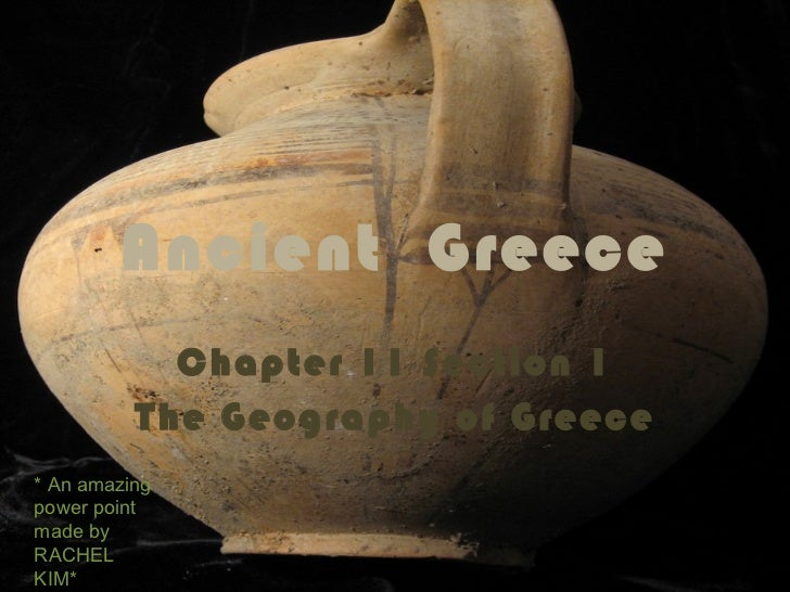 Ancient  Greece Chapter 11 Section 1 The Geography of Greece * An amazing power point made by  RACHEL KIM*