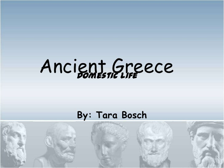 Ancient Greece    Domestic Life    By: Tara Bosch