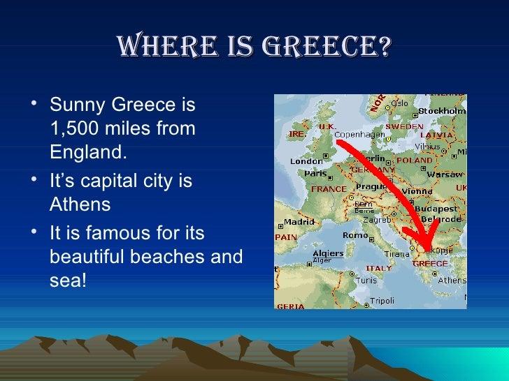 Where is Greece? <ul><li>Sunny Greece is 1,500 miles from England. </li></ul><ul><li>It's capital city is Athens </li></ul...
