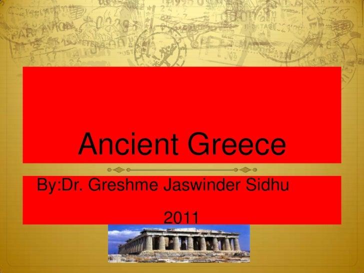 Ancient GreeceBy:Dr. Greshme Jaswinder Sidhu               2011