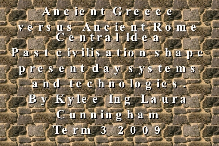 Ancient Greece versus Ancient Rome Central Idea Past civilisation shape present day systems and technologies. By Kylee Ing...