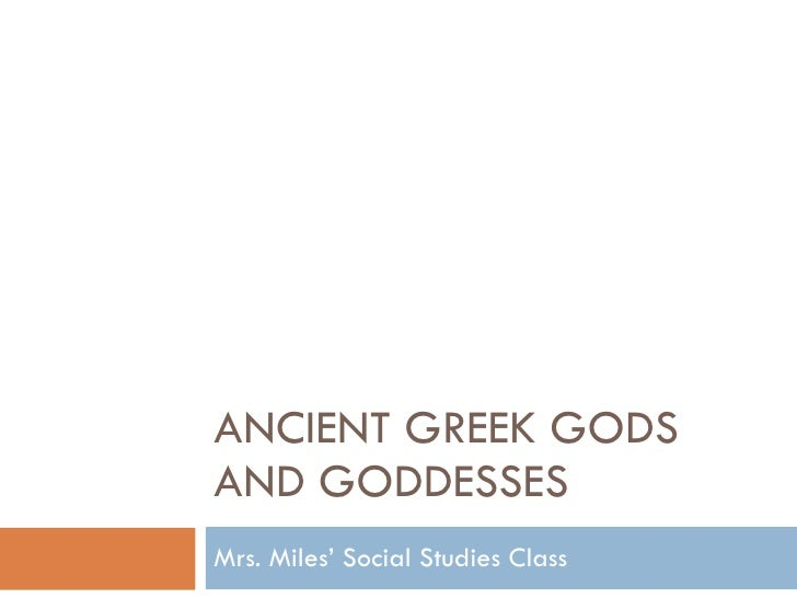 ANCIENT GREEK GODS AND GODDESSES Mrs. Miles' Social Studies Class