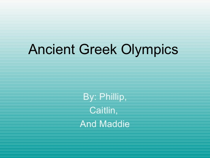 Ancient Greek Olympics By: Phillip, Caitlin,  And Maddie