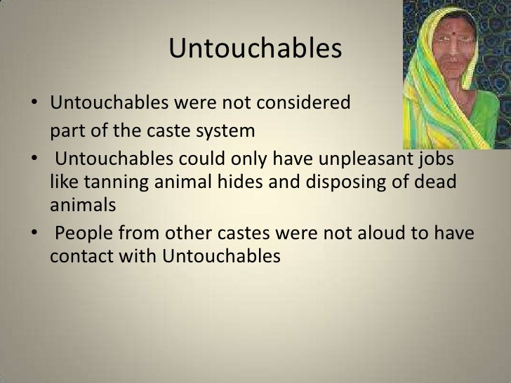 the untouchables in the caste system In the hindu social order untouchables are technically outcastes -- so lowly in  status that they fall outside the highly stratified caste system.