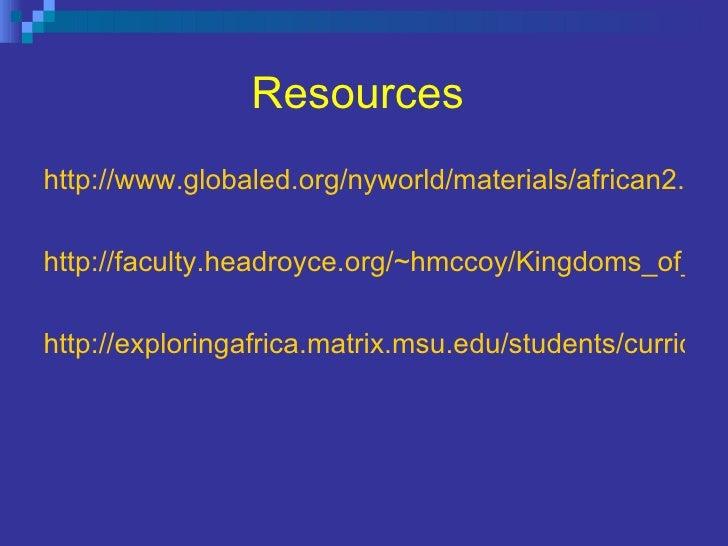 Resources   <ul><li>http://www.globaled.org/nyworld/materials/african2.html </li></ul><ul><li>http://faculty.headroyce.org...