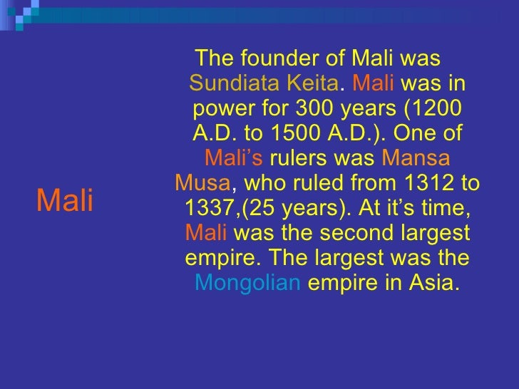 Mali <ul><li>The founder of Mali was   Sundiata Keita .  Mali   was in power for 300 years (1200 A.D. to 1500 A.D.). One o...