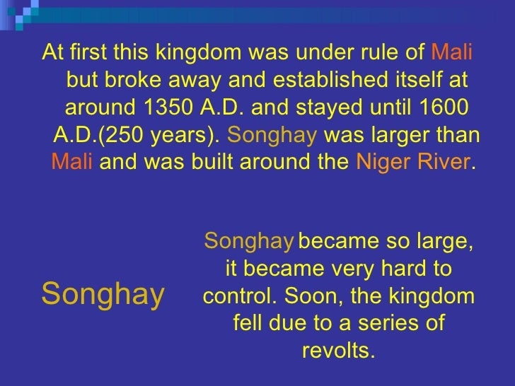 Songhay <ul><li>At first this kingdom was under rule of   Mali   but broke away and established itself at around 1350 A.D....