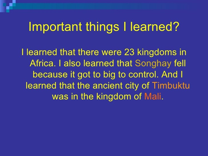 Important things I learned? <ul><li>I learned that there were 23 kingdoms in Africa. I also learned that  Songhay  fell be...