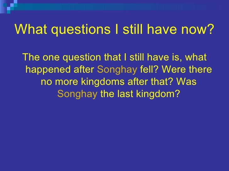 What questions I still have now? <ul><li>The one question that I still have is, what happened after  Songhay  fell? Were t...