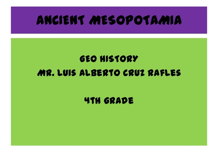 ANCIENT MESOPOTAMIA         GEO HISTORYMr. Luis Alberto Cruz Rafles         4th grade