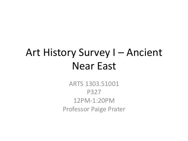 Art History Survey I – Ancient Near East ARTS 1303.51001 P327 12PM-1:20PM Professor Paige Prater