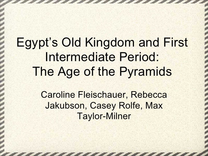 Egypt's Old Kingdom and First     Intermediate Period:   The Age of the Pyramids     Caroline Fleischauer, Rebecca      Ja...