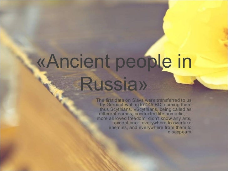 « Ancient people in Russia » The first data on Slavs were transferred to us by Gerodot writing to 445 BC, naming them thus...