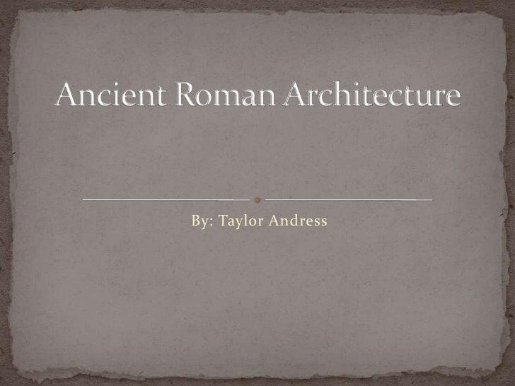 By: Taylor Andress<br />Ancient Roman Architecture<br />