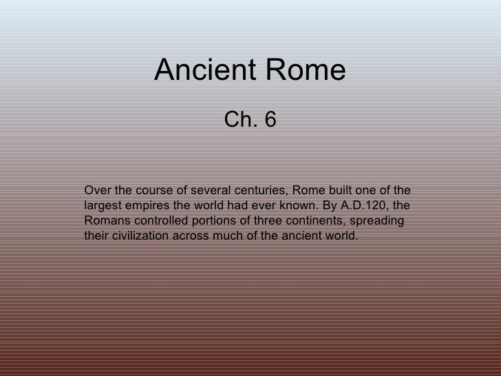 Ancient Rome Ch. 6 Over the course of several centuries, Rome built one of the largest empires the world had ever known. B...