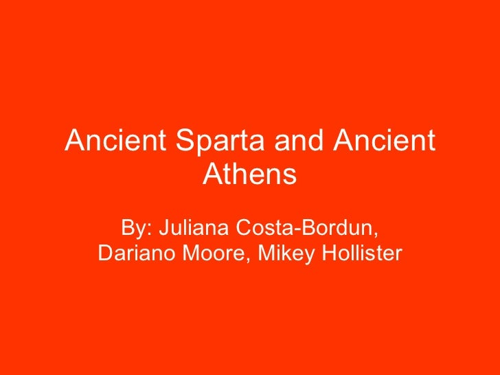 Ancient Sparta and Ancient Athens By: Juliana Costa-Bordun, Dariano Moore, Mikey Hollister