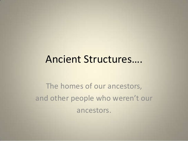Ancient Structures….The homes of our ancestors,and other people who weren't ourancestors.