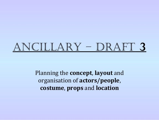 AncillAry – DrAft 3   Planning the concept, layout and    organisation of actors/people,     costume, props and location