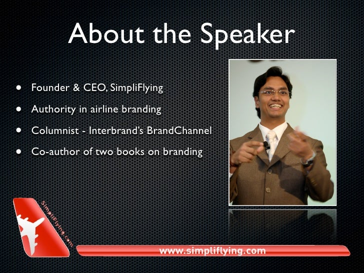 About the Speaker •   Founder & CEO, SimpliFlying  •   Authority in airline branding  •   Columnist - Interbrand's BrandCh...