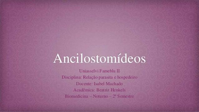Ancilostomídeos Uniasselvi Fameblu II Disciplina: Relação parasita e hospedeiro Docente: Isabel Machado Acadêmica: Beatriz...