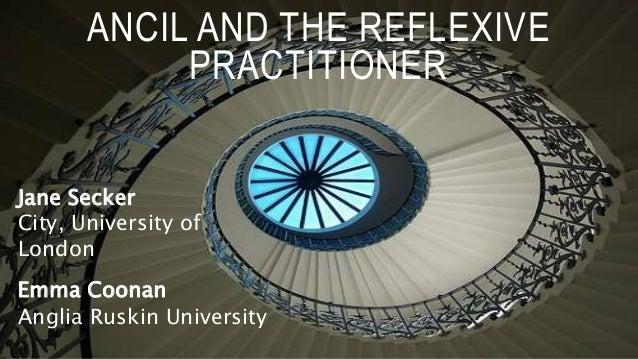 ANCIL AND THE REFLEXIVE PRACTITIONER Jane Secker City, University of London Emma Coonan Anglia Ruskin University
