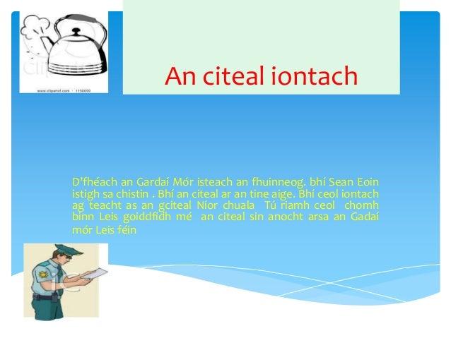 An citeal iontach  D'fhéach an Gardaí Mór isteach an fhuinneog. bhí Sean Eoin istigh sa chistin . Bhí an citeal ar an tine...