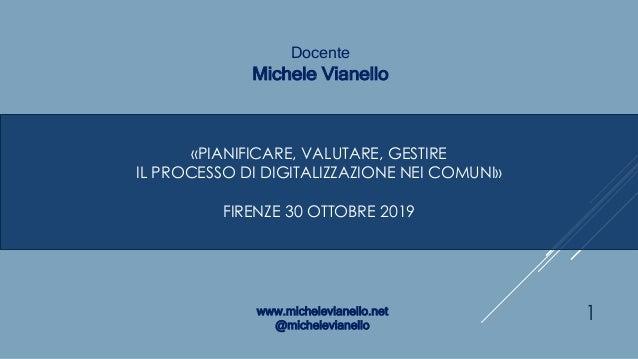 «PIANIFICARE, VALUTARE, GESTIRE IL PROCESSO DI DIGITALIZZAZIONE NEI COMUNI» FIRENZE 30 OTTOBRE 2019 Docente Michele Vianel...