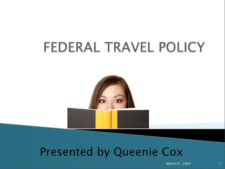 FEDERAL TRAVEL POLICY     Presented by Queenie Cox                      March 01, 2009   1