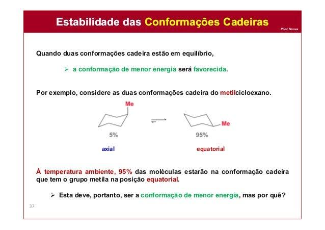 Prof. Nunes Quando duas conformações cadeira estão em equilíbrio,  a conformação de menor energia será favorecida. Por ex...