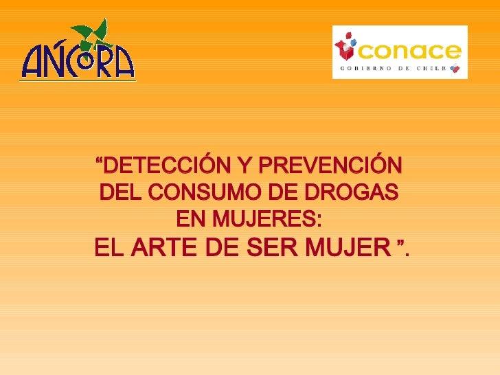 """"""" DETECCIÓN Y PREVENCIÓN  DEL CONSUMO DE DROGAS  EN MUJERES:  EL ARTE DE SER MUJER   """"."""