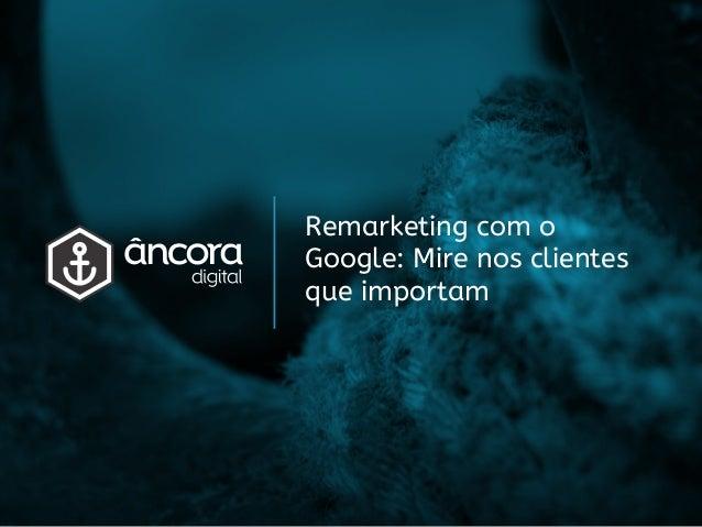 Remarketing com o Google: Mire nos clientes que importam