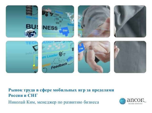 Рынок труда в сфере мобильных игр за пределамиРоссии и СНГНиколай Ким, менеджер по развитию бизнеса