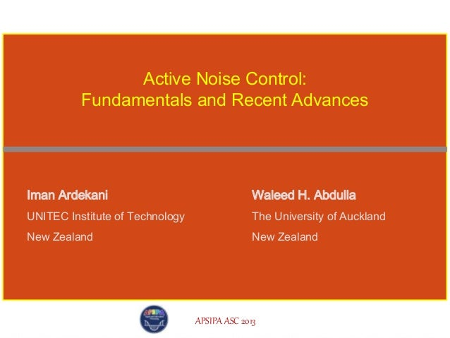 APSIPA ASC 2013 Iman Ardekani UNITEC Institute of Technology New Zealand Active Noise Control: Fundamentals and Recent Adv...