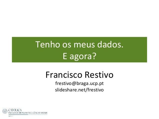 Tenho os meus dados. E agora? Francisco Restivo frestivo@braga.ucp.pt slideshare.net/frestivo
