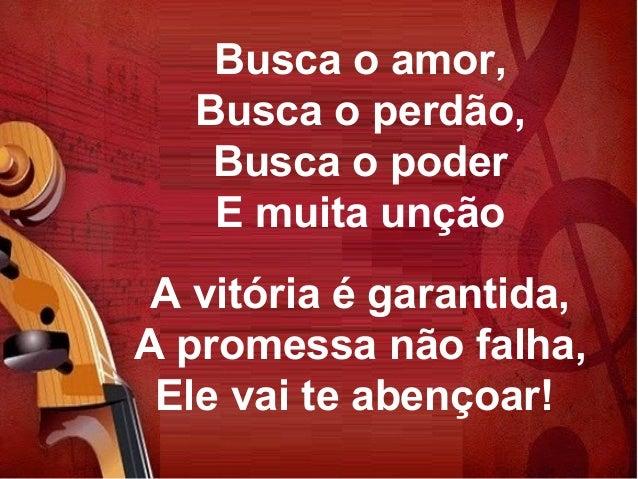 Busca o amor, Busca o perdão, Busca o poder E muita unção A vitória é garantida, A promessa não falha, Ele vai te abençoar!