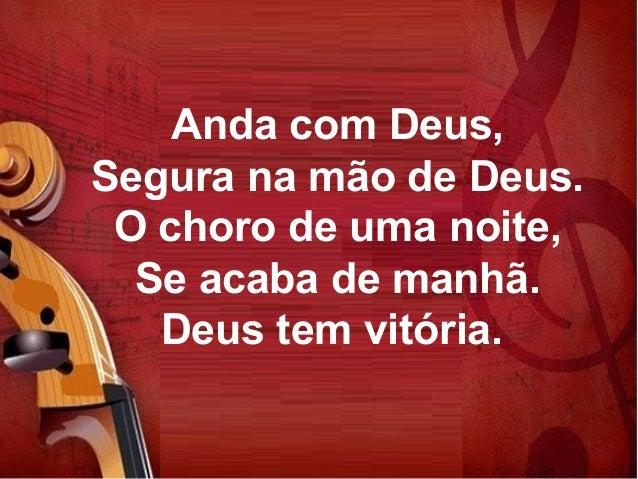 Anda com Deus, Segura na mão de Deus. O choro de uma noite, Se acaba de manhã. Deus tem vitória.
