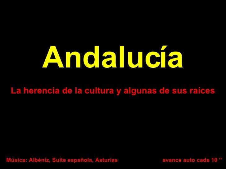 Andalucía La herencia de la cultura y algunas de sus raíces Música: Albéniz, Suite española, Asturias avance auto cada 10 ''