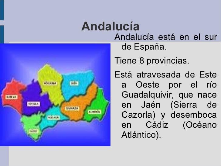 Andalucía     Andalucía está en el sur      de España.     Tiene 8 provincias.     Está atravesada de Este      a Oeste po...