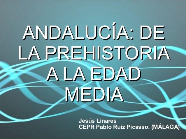 ANDALUCÍA: DELA PREHISTORIA   A LA EDAD     MEDIA     Jesús Linares     CEPR Pablo Ruiz Picasso. (MÁLAGA)